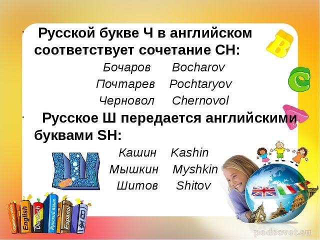 Русской букве Ч в английском соответствует сочетание CH: Бочаров Bocharov По...