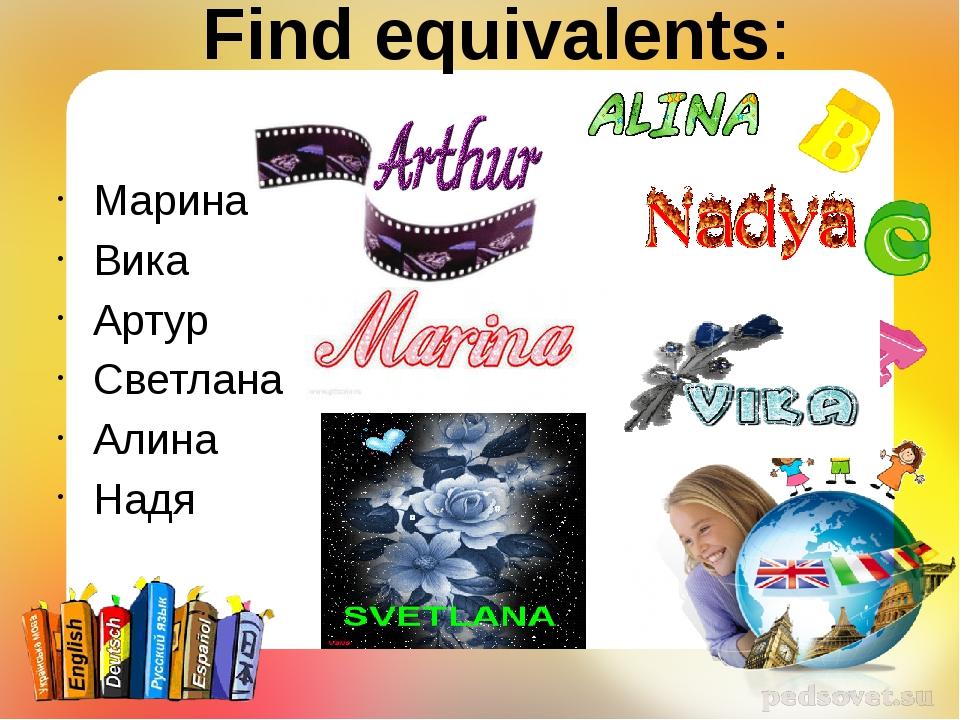 Find equivalents: Марина Вика Артур Светлана Алина Надя