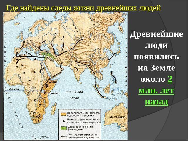 Где найдены следы жизни древнейших людей Древнейшие люди появились на Земле о...