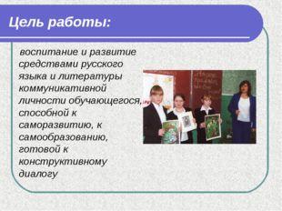 Цель работы: воспитание и развитие средствами русского языка и литературы ком
