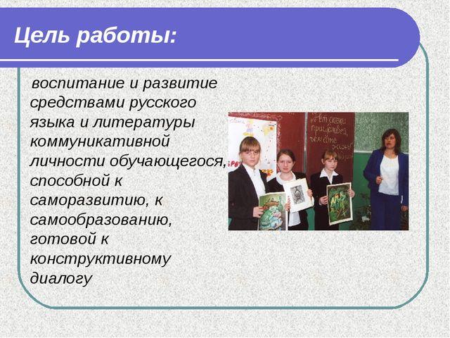 Цель работы: воспитание и развитие средствами русского языка и литературы ком...