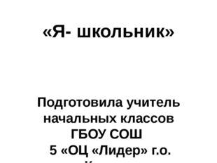 «Я- школьник» Подготовила учитель начальных классов ГБОУ СОШ 5 «ОЦ «Лидер» г.