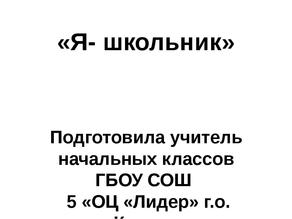 «Я- школьник» Подготовила учитель начальных классов ГБОУ СОШ 5 «ОЦ «Лидер» г....