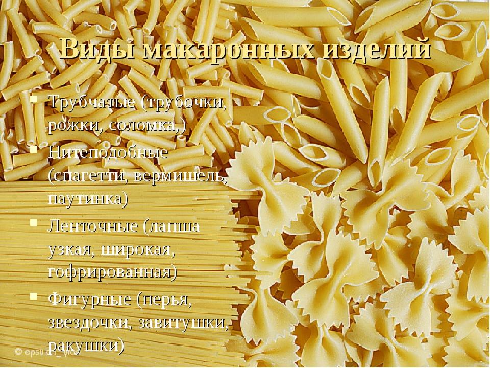Виды макаронных изделий Трубчатые (трубочки, рожки, соломка,) Нитеподобные (с...