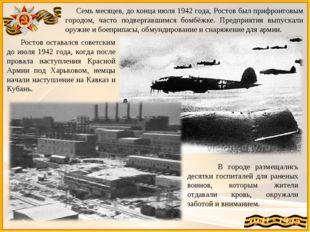 Семь месяцев, до конца июля 1942 года, Ростов был прифронтовым городом, част