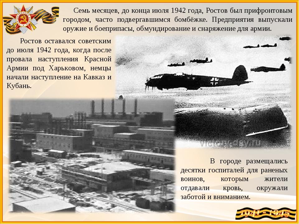 Семь месяцев, до конца июля 1942 года, Ростов был прифронтовым городом, част...