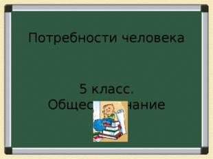 Потребности человека 5 класс. Обществознание