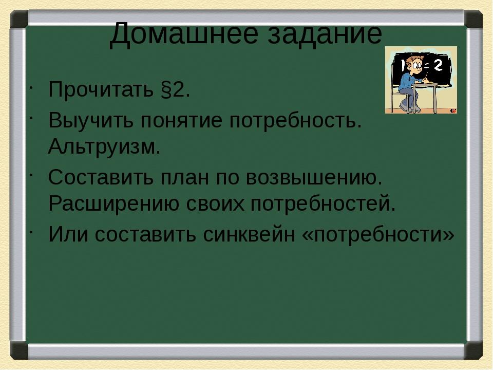 Домашнее задание Прочитать §2. Выучить понятие потребность. Альтруизм. Сос...