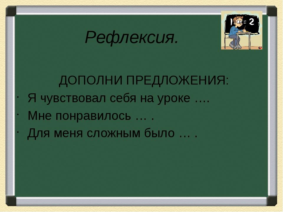 Рефлексия.              ДОПОЛНИ ПРЕДЛОЖЕНИЯ: Я чувствовал себя на уроке …....
