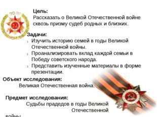 Цель: Рассказать о Великой Отечественной войне сквозь призму судеб родных и б