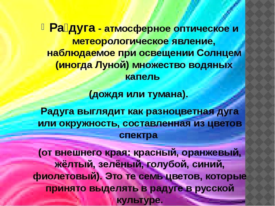 Ра́дуга - атмосферное оптическое и метеорологическое явление, наблюдаемое при...