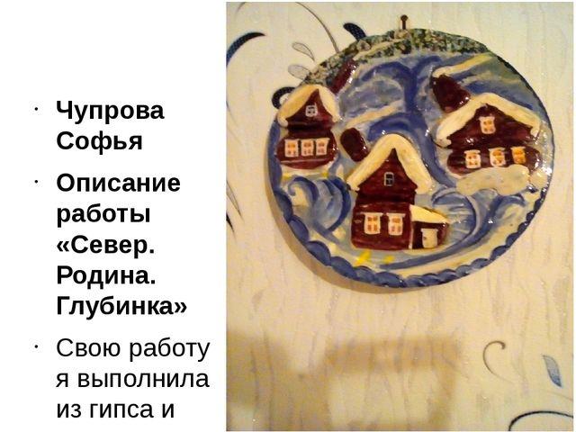 Чупрова Софья Описание работы «Север. Родина. Глубинка» Свою работу я выполн...