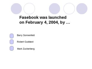 Fasebook was launched on February 4, 2004, by … Mark Zuckerberg Robert Guddar