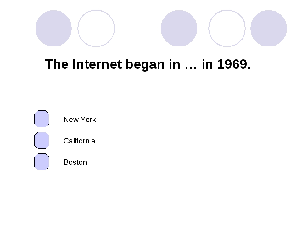 The Internet began in … in 1969. California New York Boston