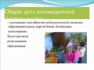 Общая цель инновационной деятельности: – улучшение способности педагогической