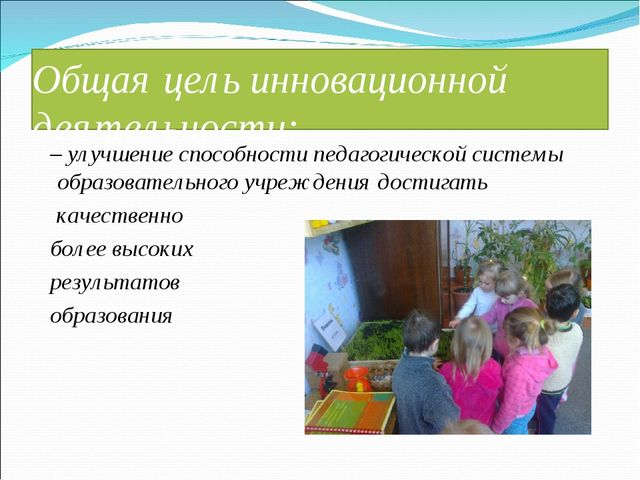 Общая цель инновационной деятельности: – улучшение способности педагогической...