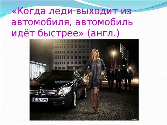 «Когда леди выходит из автомобиля, автомобиль идёт быстрее» (англ.)