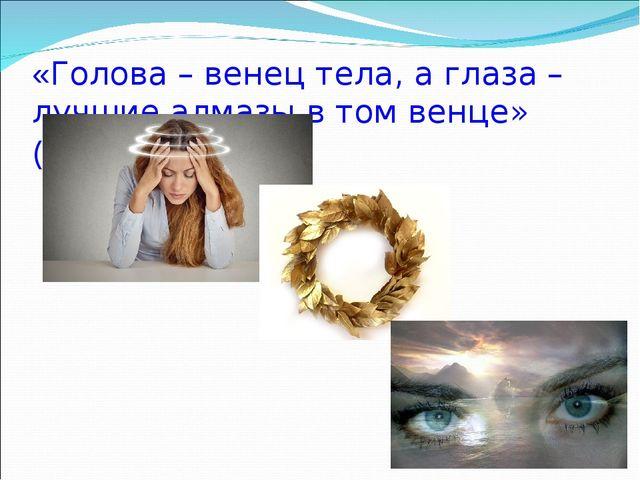 «Голова – венец тела, а глаза – лучшие алмазы в том венце» ( азерб.)