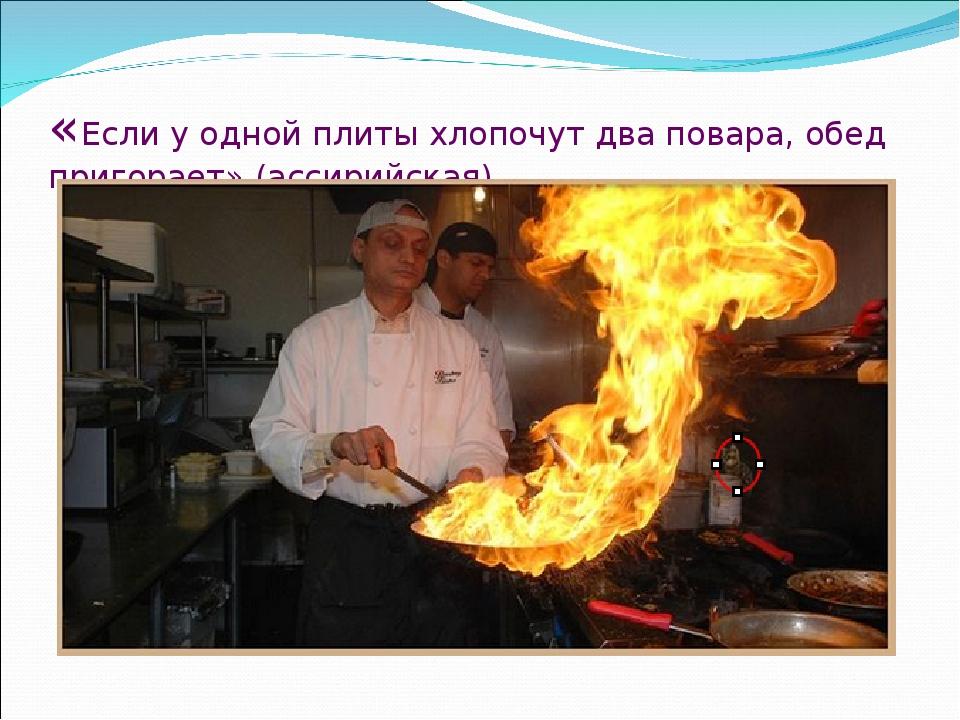 «Если у одной плиты хлопочут два повара, обед пригорает» (ассирийская).