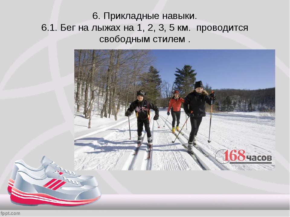 6. Прикладные навыки. 6.1. Бег на лыжах на 1, 2, 3, 5 км. проводится свободны...