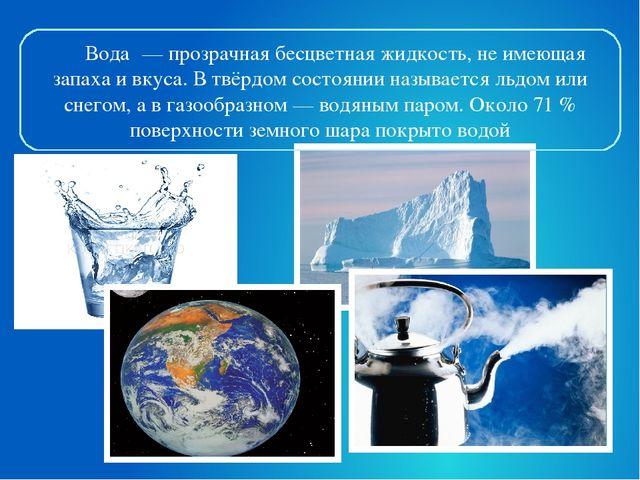 Вода́— прозрачная бесцветная жидкость, не имеющая запаха и вкуса. В твёрдом...