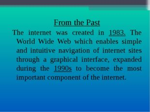 From the Past The internet was created in 1983. The World Wide Web which enab