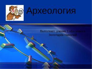Археология Выполнил: ученик 1 «Б» класса Золотарёв Николай