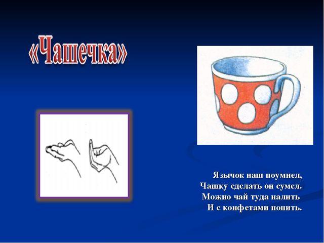 Язычок наш поумнел, Чашку сделать он сумел. Можно чай туда налить И с конфета...