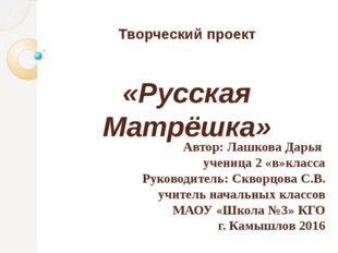 Творческий проект «Русская Матрёшка» Автор: Лашкова Дарья ученица 2 «в»класса