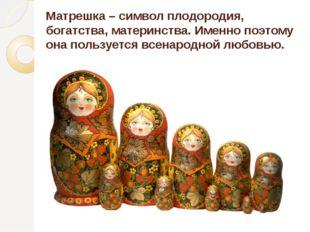 Матрешка – символ плодородия, богатства, материнства. Именно поэтому она поль