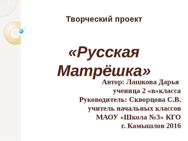 Творческий проект «Русская Матрёшка» Автор: Лашкова Дарья ученица 2 «в»класса...