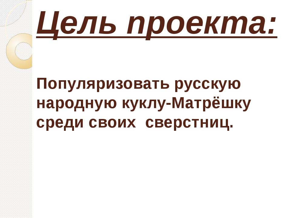 Цель проекта: Популяризовать русскую народную куклу-Матрёшку среди своих свер...