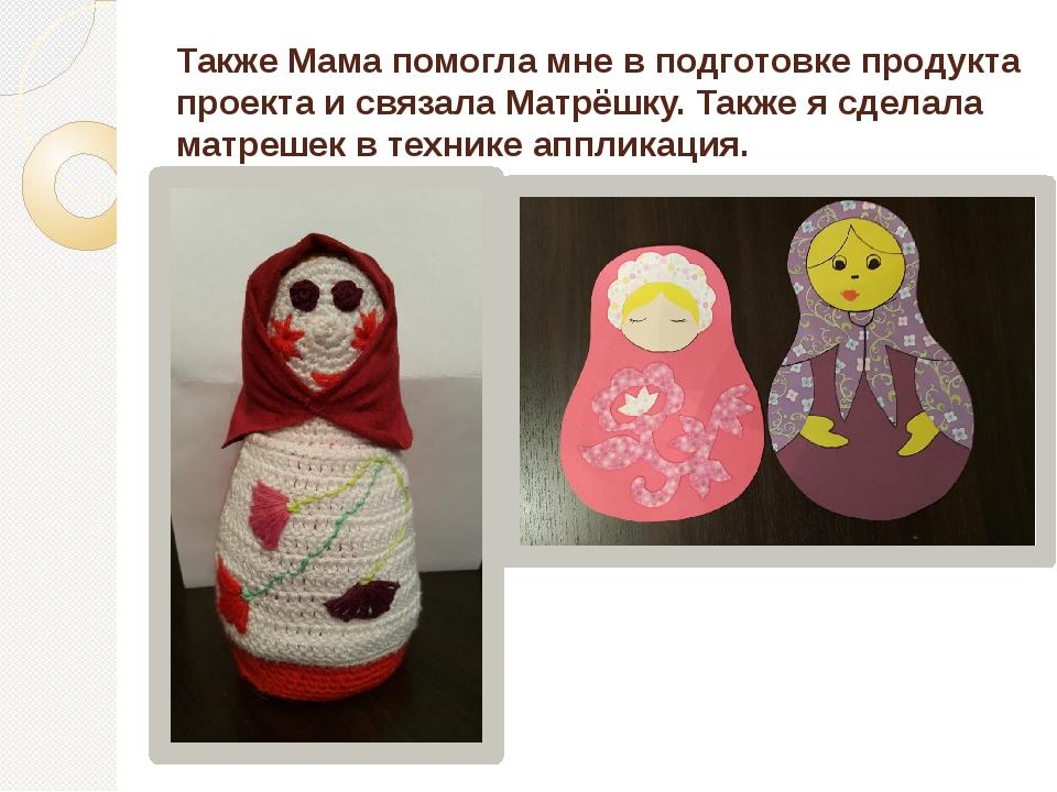 Также Мама помогла мне в подготовке продукта проекта и связала Матрёшку. Такж...