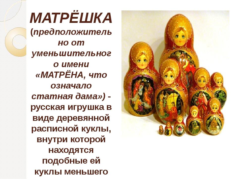 МАТРЁШКА (предположительно от уменьшительного имени «МАТРЁНА, что означало ст...
