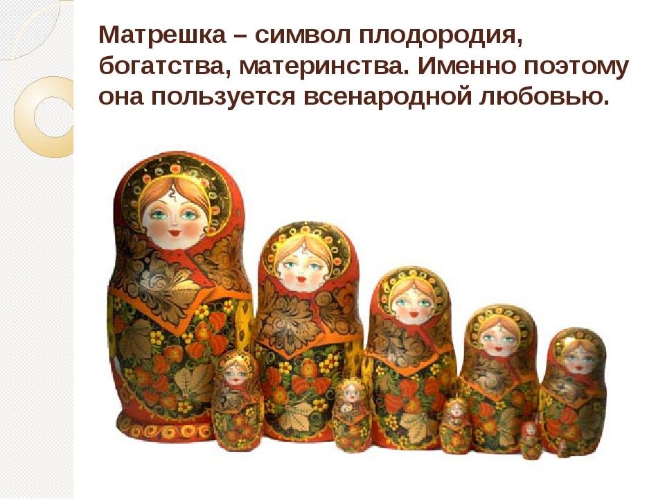 Матрешка – символ плодородия, богатства, материнства. Именно поэтому она поль...