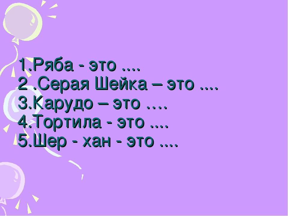 1.Ряба - это .... 2 .Серая Шейка – это .... 3.Карудо – это …. 4.Тортила - это...