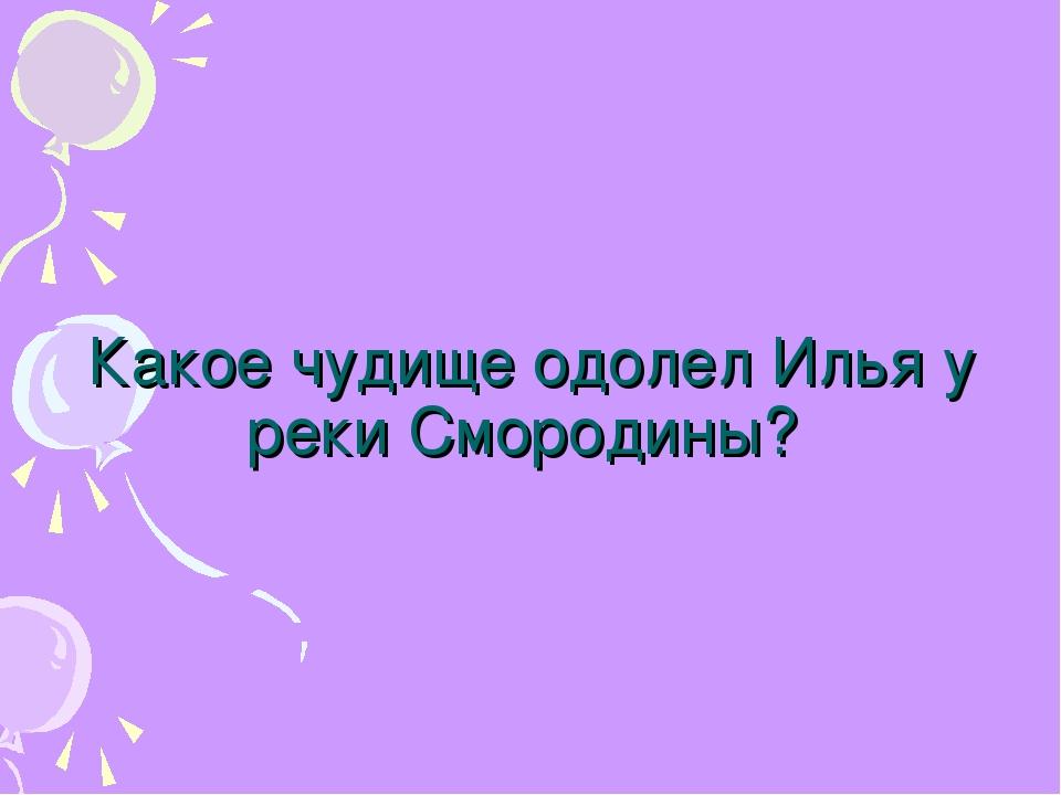 Какое чудище одолел Илья у реки Смородины?