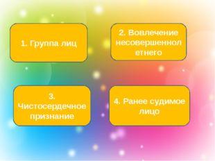 1. Группа лиц 3. Чистосердечное признание 2. Вовлечение несовершеннолетнего 4
