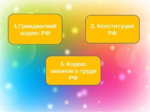 1.Гражданский кодекс РФ 3. Кодекс законов о труде РФ 2. Конституция РФ