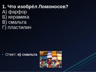 1. Что изобрёл Ломоносов? А) фарфор Б) керамика В) смальта Г) пластилин Ответ