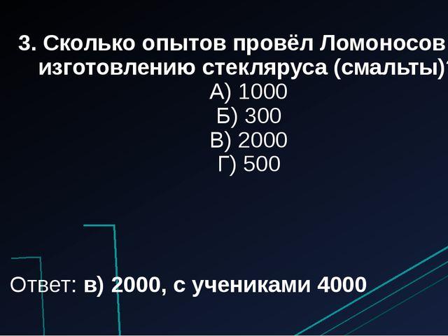3. Сколько опытов провёл Ломоносов по изготовлению стекляруса (смальты)? А) 1...