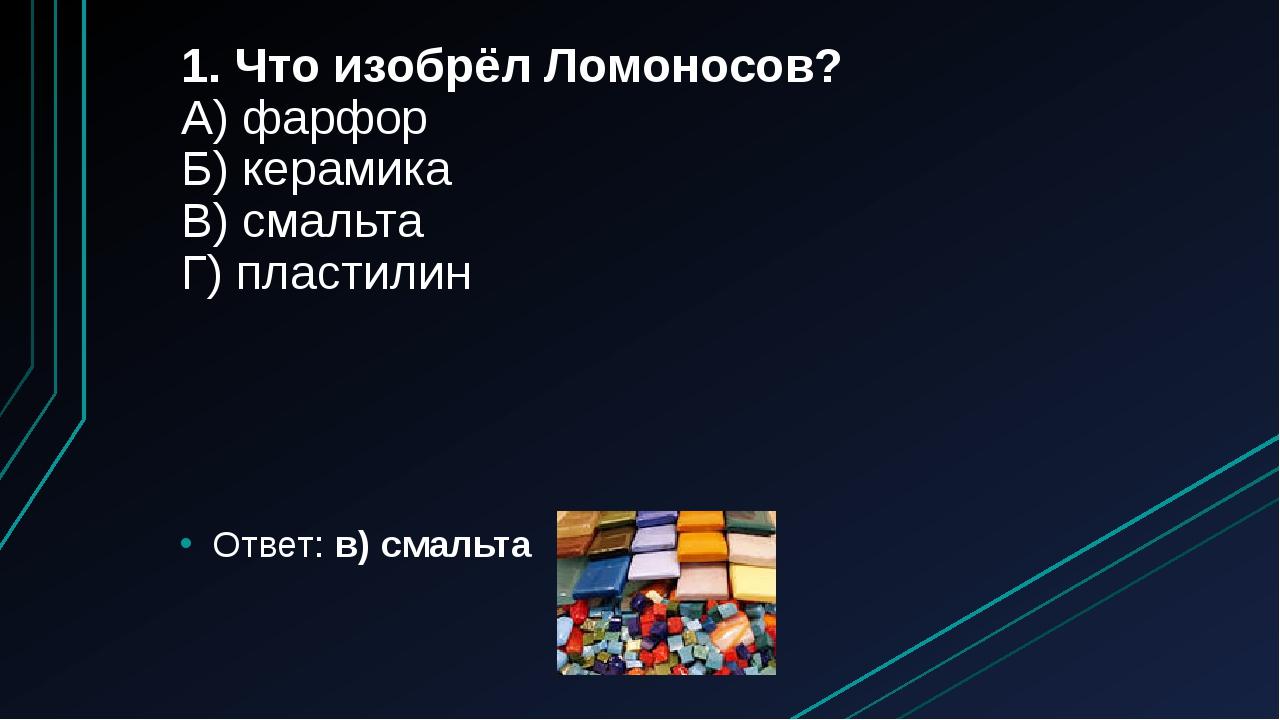 1. Что изобрёл Ломоносов? А) фарфор Б) керамика В) смальта Г) пластилин Ответ...