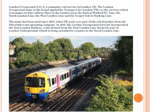 London Overground (LO) is a commuter rail service in London, UK. The London O