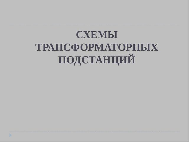 СХЕМЫ ТРАНСФОРМАТОРНЫХ ПОДСТАНЦИЙ