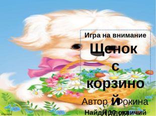 Игра на внимание Щенок с корзиной Найди 10 отличий Автор : Фокина Лидия Петро