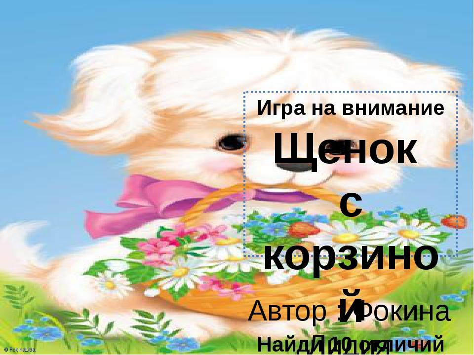Игра на внимание Щенок с корзиной Найди 10 отличий Автор : Фокина Лидия Петро...
