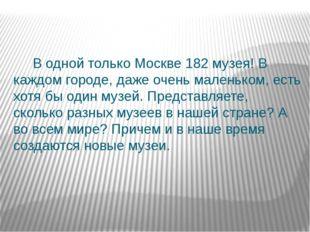 В одной только Москве 182 музея! В каждом городе, даже очень маленьком, есть