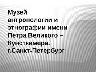 Музей антропологии и этнографии имени Петра Великого – Кунсткамера. г.Санкт-П