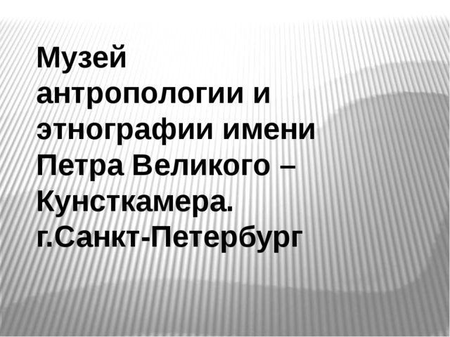 Музей антропологии и этнографии имени Петра Великого – Кунсткамера. г.Санкт-П...