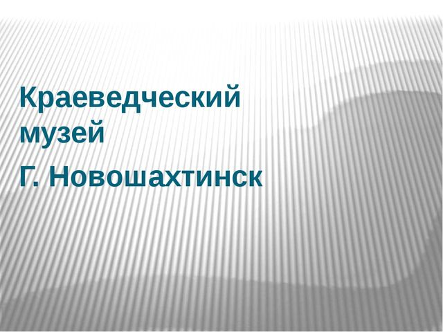 Краеведческий музей Г. Новошахтинск